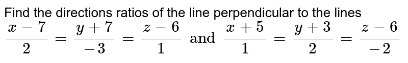 Find the directions ratios of the line perpendicular  to the lines <br> ` (x-7)/(2) = ( y+ 7)/(-3) =(z-6)/(1) and (x+5)/(1)  = (y+3)/(2)= (z-6)/(-2)`