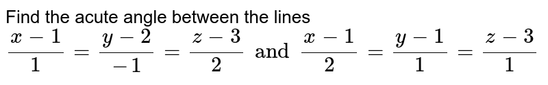 Find the acute angle between the lines ` (x-1)/(1)= (y-2)/(-1) =(z-3)/(2)and ( x-1)/(2) = (y-1)/(1) = (z-3)/(1)`