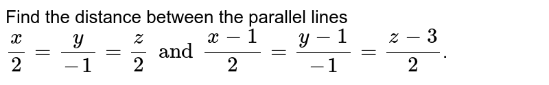 Find the distance between the parallel lines ` (x)/(2) =(y)/(-1)  =(z)/(2) and (x-1)/(2) = (y-1)/(-1)  = (z-3)/(2)`.