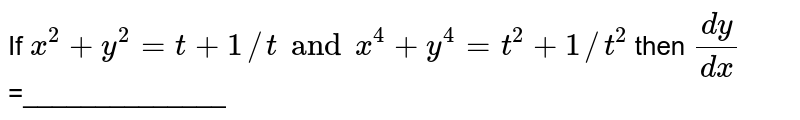 If ` x^(2)+y^(2)  = t +1//t and x^(4)  +y^(4)  = t^(2)  + 1//t^(2)  ` then ` (dy)/(dx)` =______________
