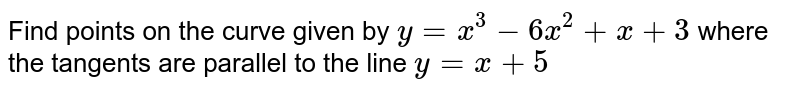 Find points on the curve given by `y=x^(3)-6x^(2) + x+3` where the tangents are parallel to the line `y=x+5`