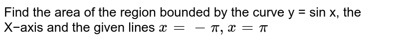 Find the area of the region bounded by the curve y = sin x, the X−axis and the given lines `x = - pi , x = pi`