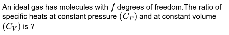 An ideal gas has molecules with `f` degrees of freedom.The ratio of specific heats at constant pressure `(C_(P))` and at constant volume `(C_(V))` is ?