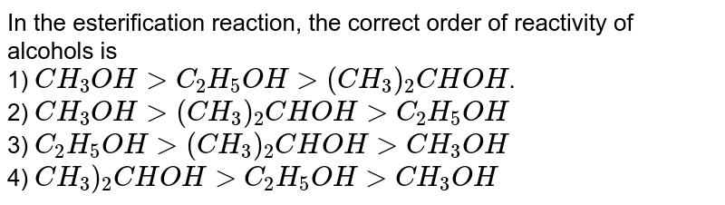 In the esterification reaction, the correct order of reactivity of alcohols is <Br> 1) \(CH_{3}OH>C_{2}H_{5}OH>(CH_{3})_{2}CHOH\).<Br> 2) \(CH_{3}OH>(CH_{3})_{2}CHOH>C_{2}H_{5}OH\)<Br> 3) \(C_{2}H_{5}OH>(CH_{3})_{2}CHOH>CH_{3}OH\)<Br> 4) \(CH_{3})_{2}CHOH > C_{2}H_{5}OH > CH_{3}OH\)