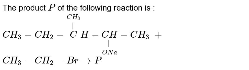 """The product `""""P""""` of the following reaction is : <br> `CH_(3)-CH_(2)-overset(CH_(3))overset( )CH-underset(ONa)underset( )(CH)-CH_(3)`  `+`  `CH_(3)-CH_(2)-Br  rarr P`"""