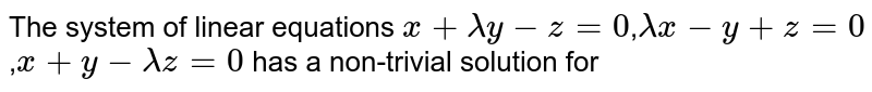 The system of linear equations `x+lambda y-z=0`,`lambda x-y+z=0`,`x+y-lambda z=0` has a non-trivial solution for