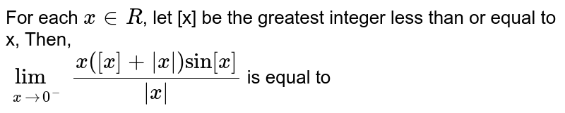 For each ` x in R`, let [x] be the greatest integer less than or equal to x, Then, <br> ` underset( x to 0^(-)) lim ( x ([x] +   x  ) sin [x]) / ( x )`  is equal to