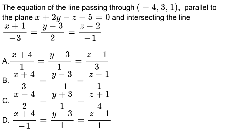 The equation of the line passing through `(-4, 3, 1),` parallel to the plane `x +2y-z-5=0` and intersecting the line `(x+1)/-3=(y-3)/2=(z-2)/-1` <BR><BR>A.`(x+4)/1=(y-3)/1=(z-1)/3`<BR>B.  `(x+4)/3=(y-3)/(-1)=(z-1)/1`<BR>C. `(x-4)/2=(y+3)/1=(z+1)/4`<BR>D. `(x+4)/(-1)=(y-3)/1=(z-1)/1`