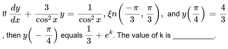 If `(dy)/(dx)+3/(cos^(2)x)y=1/(cos^(2)x),xin((-pi)/3,(pi)/3),` and `y((pi)/4)=4/3`, then `y(-(pi)/4)` equals `1/3+e^(k)`. The value of k is  __________.