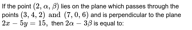 If the point `(2 , alpha , beta) ` lies on the plane which passes through the points `(3,4,2) and (7,0,6)` and is perpendicular to the plane `2x-5y=15,` then `2 alpha - 3 beta` is equal to: