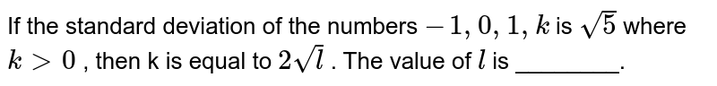 If the standard deviation of the numbers `-1, 0,1,k`  is `sqrt(5)`  where `k gt 0` ,   then k is equal to `2 sqrt(l)` . The value of `l`  is ________.