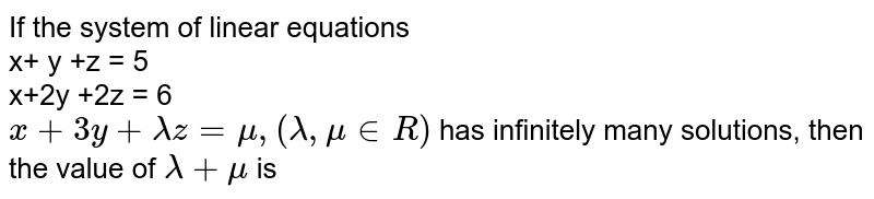 If the system of linear equations  <br> x+ y +z = 5 <br> x+2y +2z = 6 <br> `x + 3y + lambdaz = mu, (lambda, mu in R)` has infinitely many solutions, then the value of `lambda + mu` is