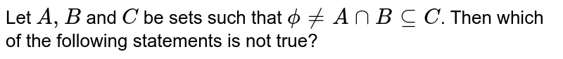 Let `A,B` and `C` be sets such that `phi ne A nn B sube C`. Then which of the following statements is not true?