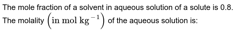 """The mole fraction of a solvent in aqueous solution of a solute is 0.8. The molality  `(""""in mol kg""""^(-1))` of the aqueous solution is:"""
