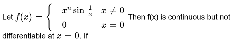 Let `f(x)={{:(,x^(n)sin\ (1)/(x),x ne 0),(,0,x=0):}` Then f(x) is continuous but not differentiable at `x=0`. If