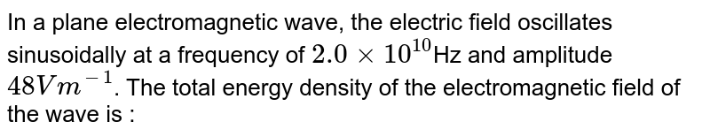 In a plane electromagnetic wave, the electric field oscillates sinusoidally at a frequency of  `2.0xx10^10`Hz    and amplitude  `48Vm^(-1)`.  The total energy density of the electromagnetic field of the  wave is :