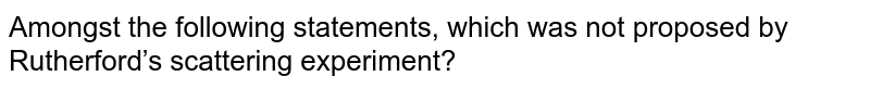 Amongst the following statements, which was not proposed by Rutherford's scattering experiment?