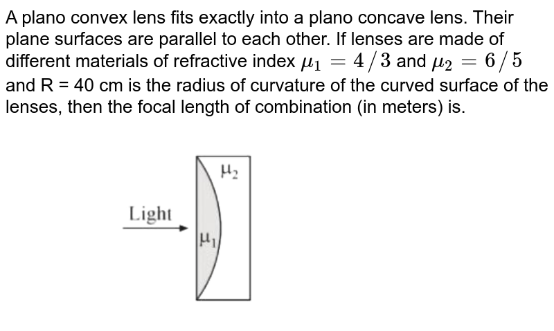 """A plano convex lens fits exactly into a plano concave lens. Their plane surfaces are parallel to each other. If lenses are made of different materials of refractive index `mu_(1)=4//3`  and `mu_(2)=6//5`  and R = 40 cm is the radius of curvature of the curved surface of the lenses, then the focal length of combination  (in meters) is. <br> <img src=""""https://d10lpgp6xz60nq.cloudfront.net/physics_images/VMC_JEE_REV_TST_28_E01_024_Q01.png"""" width=""""80%"""">"""