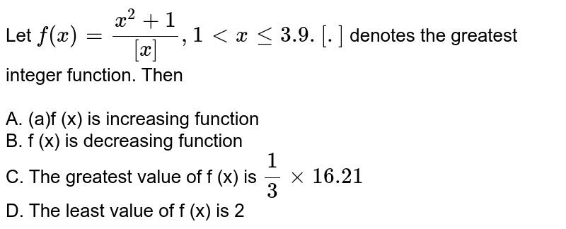 Let `f(x)=(x^(2)+1)/([x]),1 lt x le 3.9.[.]` denotes the greatest integer function. Then <BR><BR>A. (a)f (x) is increasing function<BR>B. f (x) is decreasing function<BR>C. The greatest value of f (x) is `(1)/(3)xx16.21`<BR>D. The least value of f (x) is 2