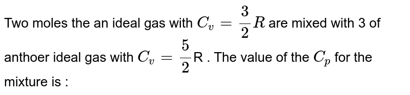 Two  moles the an ideal gas with `C_(v) = (3)/(2)R`  are mixed  with  3  of anthoer  ideal  gas with `C_(v) = (5)/(2)`R . The value of the `C_(p)`  for the mixture  is :