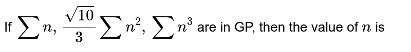 If `sumn ,(sqrt(10))/3sumn^2,sumn^3` are in GP, then the value of `n` is