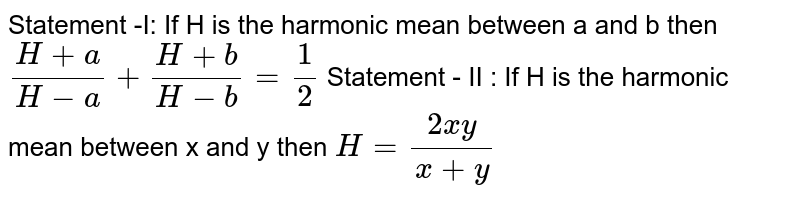 Statement -I: If H is the harmonic mean between a and b then `(H+ a)/(H-a)+(H+ b)/(H- b)=1/2` Statement - II : If H is the harmonic mean between x and y then  `H=(2xy)/(x+y)`