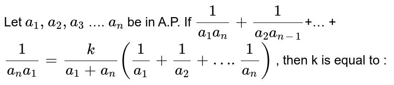 Let `a_1,a_2,a_3` …. `a_n`  be in A.P.  If `1/(a_1a_n)+1/(a_2a_(n-1))`+…  +  `1/(a_n a_1) = k/(a_1 + a_n) (1/a_1 + 1/a_2 + …. 1/a_n)`  , then k is equal to :
