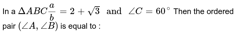 """In a `Delta ABC a/b=2+sqrt(3) """" and """" angle C = 60 ^@` Then the ordered pair `(angle A ,  angle B)` is equal to :"""