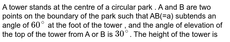 A tower stands at the centre of a circular park . A and B are two points on the boundary of the park such that AB(=a) subtends an angle of `60^@` at the foot of the tower , and the angle of elevation of the top of the tower from A or B is `30^@`. The height  of the tower is