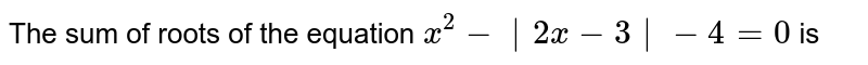 The sum of roots of the equation `x^2−∣2x−3∣−4=0` is