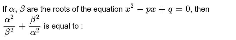 If `alpha , beta ` are the roots  of the equation ` x^(2)-px+q=0`, then ` (alpha^(2))/(beta^(2))+(beta^(2))/(alpha^(2))` is equal to :
