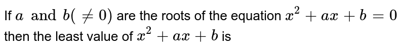 If `a and b(!=0)` are the roots of the equation `x^2+ax+b=0` then the least value of `x^2+ax+b` is