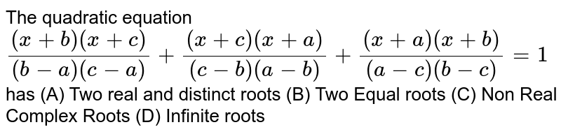 The quadratic equation  `((x+b)(x+c))/((b-a)(c-a))+((x+c)(x+a))/((c-b)(a-b))+((x+a)(x+b))/((a-c)(b-c))=1` has (A) Two real and distinct roots (B) Two Equal roots (C) Non Real Complex Roots (D) Infinite roots