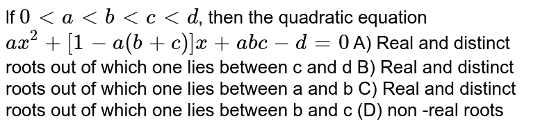lf ` 0 < a < b < c < d`, then the quadratic equation `ax^2 + [1-a(b+c)]x+abc-d=0` A) Real and distinct roots out of which one lies between c and d B) Real and distinct roots out of which one lies between a and b C) Real and distinct roots out of which one lies between b and c (D) non -real roots