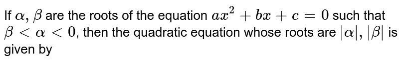 If `alpha,beta` are the roots of the equation `ax^2 + bx +c=0` such that `beta < alpha < 0`, then the quadratic equation whose roots are ` alpha , beta ` is given by