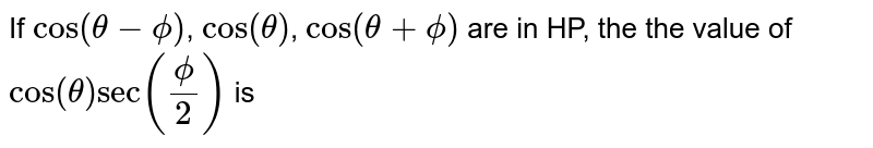 If `cos(theta-phi)`, `cos(theta)`, `cos(theta+phi)` are in HP, the the value of `cos(theta)sec(phi/2)` is