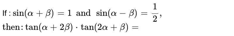 """If : `sin (alpha + beta)=1 and sin (alpha-beta)=(1)/(2),` <br> `""""then"""" : tan (alpha+2beta)*tan(2alpha+beta)=`"""