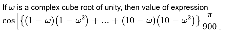 If `omega` is a complex cube root of unity, then value of expression `cos[{(1-omega)(1-omega^2) +...+(10-omega) (10-omega^2)}pi/900]`