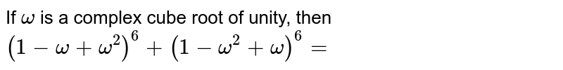 If `omega`  is a complex cube root of unity, then `(1-omega+omega^(2))^(6)+(1-omega^(2)+omega)^(6)=`