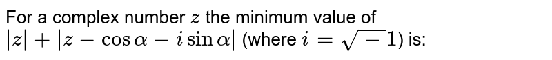 For a complex number `z` the minimum value of ` z + z-cos alpha-i sin alpha ` (where `i=sqrt-1`) is: