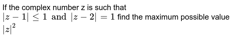 If the complex number z is such that ` z-1 le1 and    z-2 =1` find the maximum possible value  ` z ^(2)`