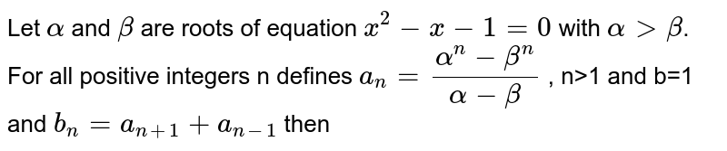 Let `alpha` and `beta` are roots of equation `x^(2)-x-1=0`  with `alpha > beta`. For all positive integers n defines `a_(n)=(alpha^(n)-beta^(n))/(alpha-beta)` , n>1 and b=1 and  `b_(n)=a_(n+1)+a_(n-1)` then