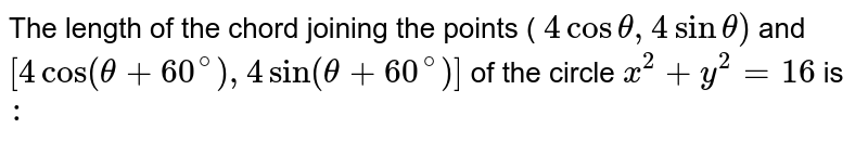 The length of the chord joining the points ( `4cos theta , 4 sin theta ) ` and `[ 4 cos ( theta + 60^(@)), 4 sin ( theta + 60^(@))]` of the circle `x^(2) +y^(2) =16` is `:`