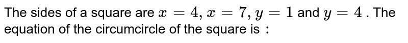 The sides of a square are `x =4, x = 7, y =1 ` and `y = 4 ` . The equation of the circumcircle of the square is `:`
