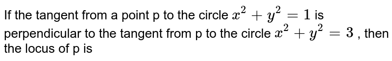 If the tangent from a point p to the circle `x^2+y^2=1`  is perpendicular to the tangent from p to the circle `x^2 +y^2 = 3` , then the locus of p is