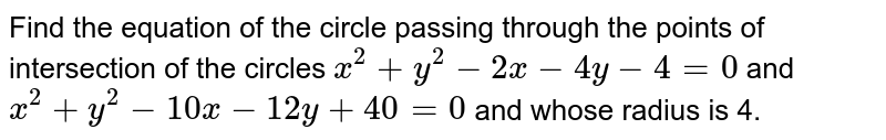 Find the equation of the circle passing through the points of intersection of the circles  `x^2 + y^2 - 2x - 4y - 4 = 0`  and  `x^2 + y^2 - 10x - 12y +40 = 0`  and whose radius is 4.