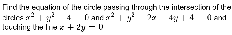 Find the equation of the circle passing through the intersection of the circles `x^2 + y^2-4 = 0` and `x^2+y^2-2x-4y+4=0` and touching the line `x + 2y=0`