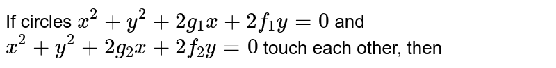 If circles ` x^(2) + y^(2) + 2g_(1)x + 2f_(1)y = 0` and  <br> ` x^(2) + y^(2) + 2g_(2)x + 2f_(2)y = 0 ` touch each other, then