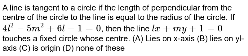A line is tangent to a circle if the length of perpendicular from the centre of the circle to the line is equal to the radius of the circle. If `4l^2 - 5m^2 + 6l + 1 = 0`, then the line `lx + my + 1=0` touches a fixed circle whose centre. (A) Lies on x-axis (B) lies on yl-axis (C) is origin (D) none of these