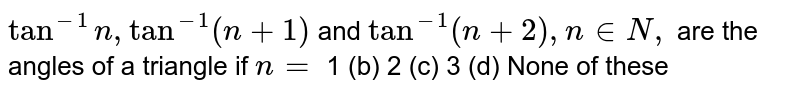 `tan^(-1)n ,tan^(-1)(n+1)` and `tan^(-1)(n+2),n in  N ,` are the angles of a triangle if `n=`  1 (b)   2 (c) 3 (d) None of these